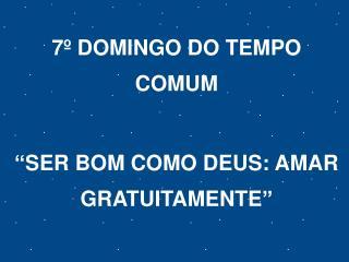 """7º DOMINGO DO TEMPO COMUM """"SER BOM COMO DEUS: AMAR GRATUITAMENTE"""""""