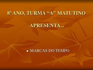 "8º ANO, TURMA ""A"" MATUTINO  APRESENTA..."