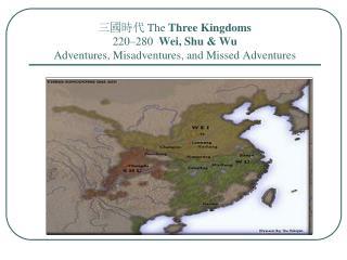 三國時代  The  Three Kingdoms 220–280  Wei, Shu & Wu Adventures, Misadventures, and Missed Adventures