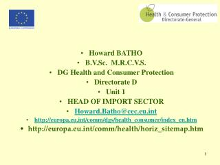 Howard BATHO B.V.Sc.  M.R.C.V.S. DG Health and Consumer Protection  Directorate D Unit 1