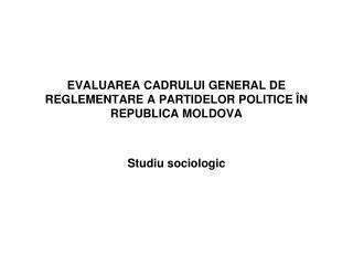 EVALUAREA CADRULUI GENERAL DE REGLEMENTARE A PARTIDELOR POLITICE ÎN REPUBLICA MOLDOVA