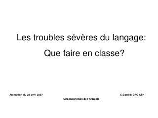 Les troubles sévères du langage: Que faire en classe? Animation du 25 avril 2007 C.Gardié: CPC ASH