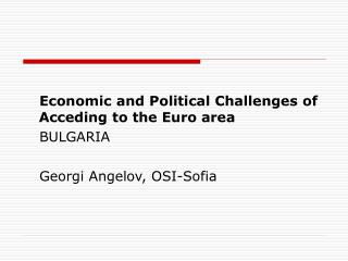 Economic and Political Challenges of Acceding to the Euro area BULGARIA Georgi Angelov, OSI-Sofia