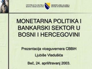 MONETARNA POLITIKA I  BANKARSKI SEKTOR U BOSNI I HERCEGOVINI Prezentacija viceguvernera CBBiH
