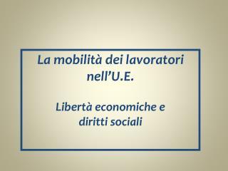 La mobilità dei lavoratori nell'U.E. Libertà economiche e  diritti sociali