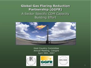 Global Gas Flaring Reduction Partnership (GGFR) A Sector Specific CDM Capacity Building Effort