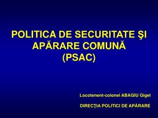 POLITICA  DE SECURITATE ŞI  A PĂRARE  COMUN Ă (PSA C )