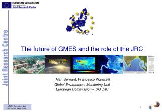 The future of GMES and the role of the JRC Alan Belward, Francesco Pignatelli