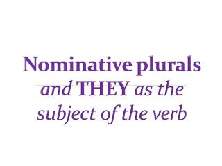 Nominative plurals  and  THEY as the subject of the verb