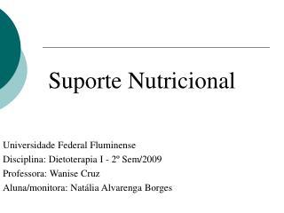 Suporte Nutricional Universidade Federal Fluminense Disciplina: Dietoterapia I - 2º Sem/2009