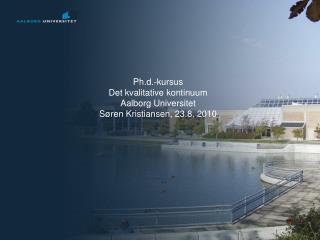 Ph.d.-kursus Det kvalitative kontinuum Aalborg Universitet S ren Kristiansen, 23.8. 2010