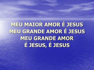 MEU MAIOR AMOR É JESUS MEU GRANDE AMOR É JESUS  MEU GRANDE AMOR  É JESUS, É JESUS