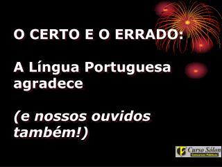 O CERTO E O ERRADO: A Língua Portuguesa agradece  (e nossos ouvidos também!)