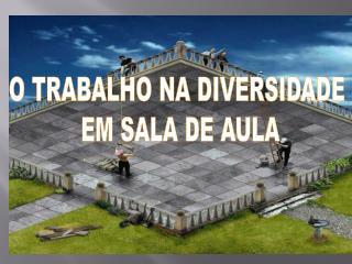 O TRABALHO NA DIVERSIDADE  EM SALA DE AULA