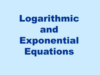 Logarithmic and Exponential Equations
