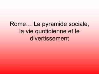 Rome� La pyramide sociale, la vie quotidienne et le divertissement