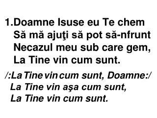 /:La Tine vin cum sunt, Doamne:/   La Tine vin aşa cum sunt,   La Tine vin cum sunt.