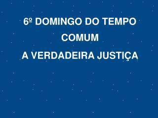 6º DOMINGO DO TEMPO COMUM A VERDADEIRA JUSTIÇA