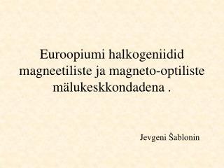 Euroopiumi halkogeniidid magne e tiliste ja magneto-optiliste mälukeskkondadena  .