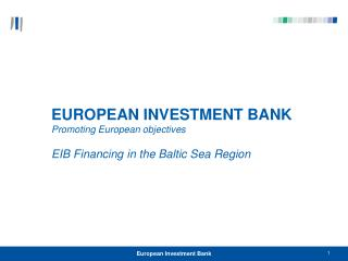 EUROPEAN INVESTMENT BANK  Promoting European objectives EIB Financing in the Baltic Sea Region