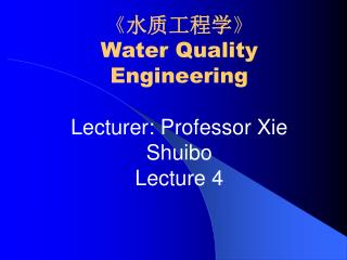 《 水质工程学 》 Water Quality Engineering Lecturer: Professor Xie Shuibo Lecture 4