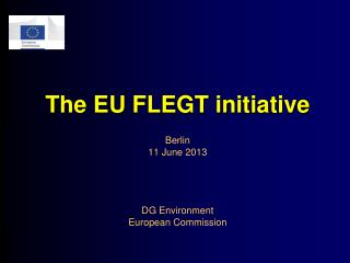 The EU FLEGT initiative Berlin 11 June 2013 DG Environment European Commission