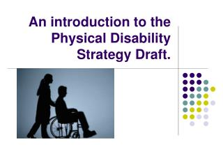An introduction to the Physical Disability Strategy Draft.