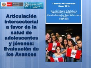 I Reunión Multisectorial  Marzo 2012 Atención Integral de Salud de la Adolescente y el Adolescente