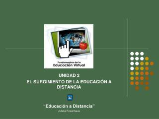 """UNIDAD 2 EL SURGIMIENTO DE LA EDUCACIÓN A DISTANCIA  """"Educación a Distancia"""" Julieta Rozenhaus"""