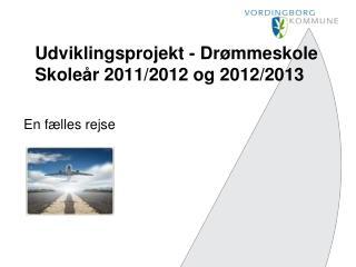 Udviklingsprojekt - Drømmeskole Skoleår 2011/2012 og 2012/2013