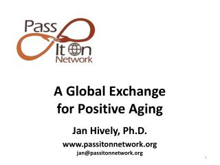 A Global Exchange  for Positive  Aging Jan Hively,  Ph.D . passitonnetwork