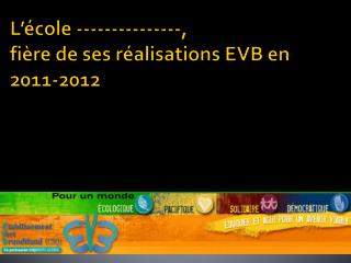L'école  ---------------, fière de ses réalisations EVB en 2011-2012