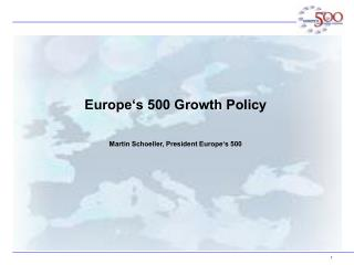 Europe's 500 Growth Policy Martin Schoeller, President Europe's 500