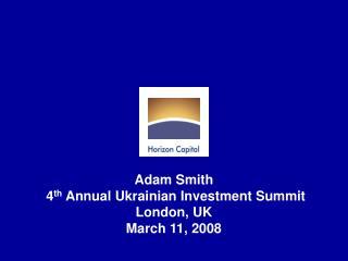 Adam Smith  4 th  Annual Ukrainian Investment Summit London, UK March 11, 2008