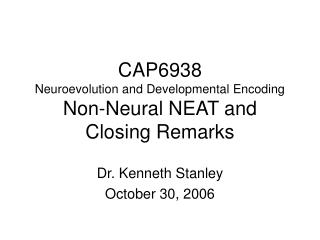 CAP6938 Neuroevolution and Developmental Encoding  Non-Neural NEAT and Closing Remarks