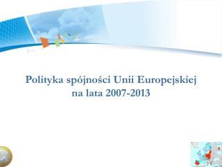 Polityka spójności Unii Europejskiej  na lata 2007-2013