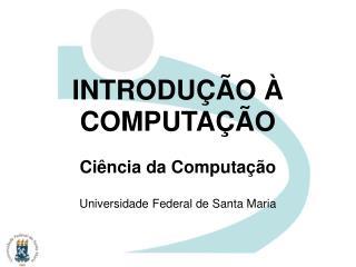 INTRODUÇÃO À COMPUTAÇÃO Ciência da Computação Universidade Federal de Santa Maria