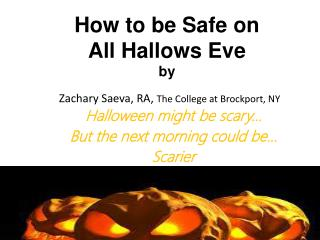 How to be Safe on  All Hallows Eve by  Zachary  Saeva , RA,  The College at Brockport, NY