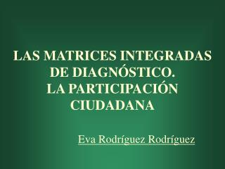 LAS MATRICES INTEGRADAS DE DIAGN�STICO.  LA PARTICIPACI�N CIUDADANA Eva Rodr�guez Rodr�guez