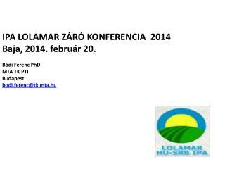 IPA LOLAMAR  záró konferencia  2014 Baja, 2014 . február 20.  Bódi Ferenc PhD  MTA TK PTI