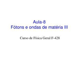 Aula-8 Fótons e ondas de matéria III