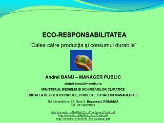 """"""" Calea  c ătre producţia şi consumul durabile """" Andrei B ANU  – M ANAGER  P UBLIC"""