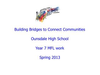 Building Bridges to Connect Communities Ounsdale High School Year 7 MFL work Spring 2013