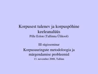 Korpusest tulenev ja korpuspõhine keeleanalüüs Pille Eslon (Tallinna Ülikool)