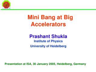 Mini Bang at Big Accelerators Prashant Shukla Institute of Physics  University of Heidelberg
