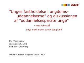 UU-Vestegnen , onsdag den 6. april Park Hotel, Glostrup Oplæg v. Torben Pilegaard Jensen, AKF