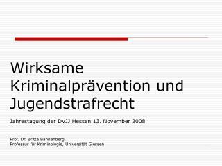 Wirksame Kriminalpr vention und Jugendstrafrecht  Jahrestagung der DVJJ Hessen 13. November 2008   Prof. Dr. Britta Bann