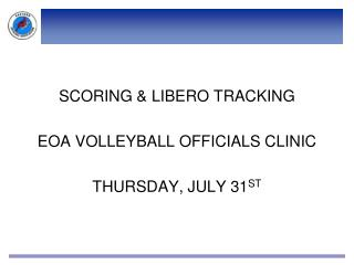 SCORING & LIBERO TRACKING EOA VOLLEYBALL OFFICIALS CLINIC THURSDAY, JULY 31 ST