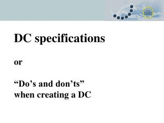 "DC specifications or ""Do's and don'ts""  when creating a DC"