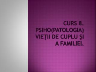 Curs 8. Psiho(patologia) vieţii de cuplu şi a familiei.